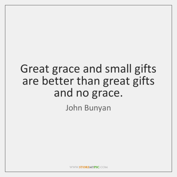 Great grace and small gifts are better than great gifts and no ...