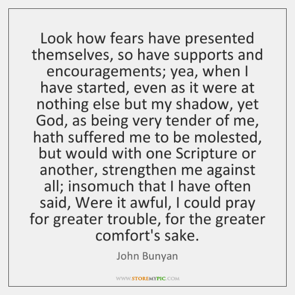 Look how fears have presented themselves, so have supports and encouragements; yea, ...