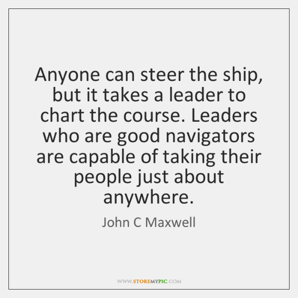 Anyone can steer the ship, but it takes a leader to chart ...