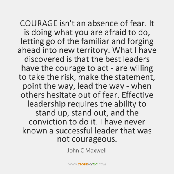 COURAGE isn't an absence of fear. It is doing what you are ...