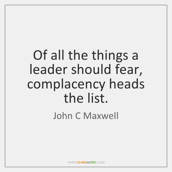 Of all the things a leader should fear, complacency heads the list.