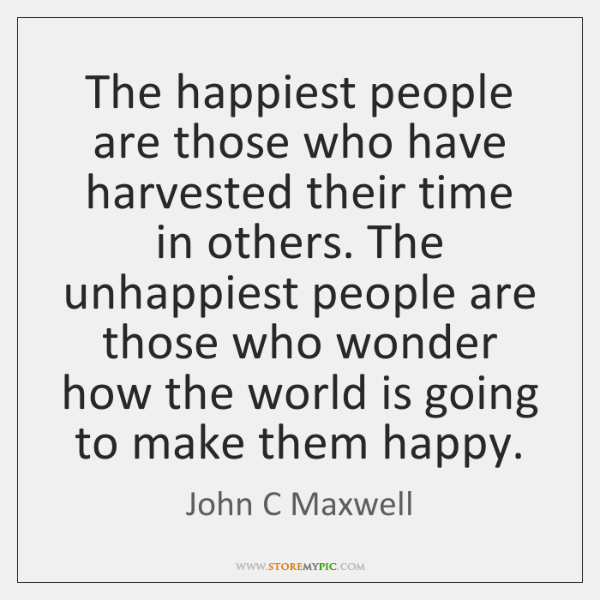 The happiest people are those who have harvested their time in others. ...