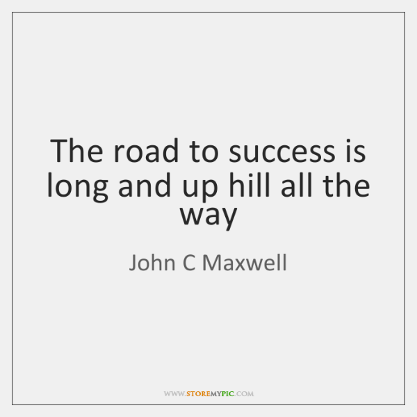 The road to success is long and up hill all the way