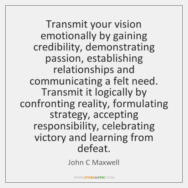 Transmit your vision emotionally by gaining credibility, demonstrating passion, establishing relatio