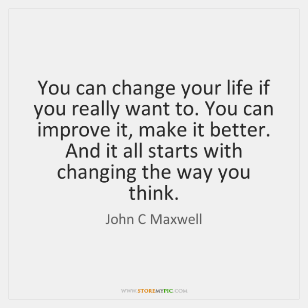 You can change your life if you really want to. You can ...
