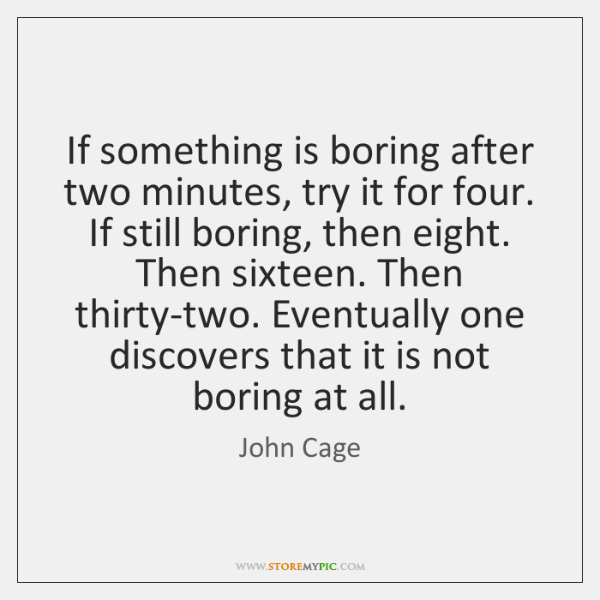 If something is boring after two minutes, try it for four. If ...