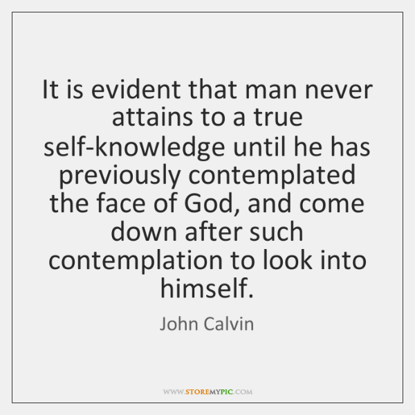 It is evident that man never attains to a true self-knowledge until ...