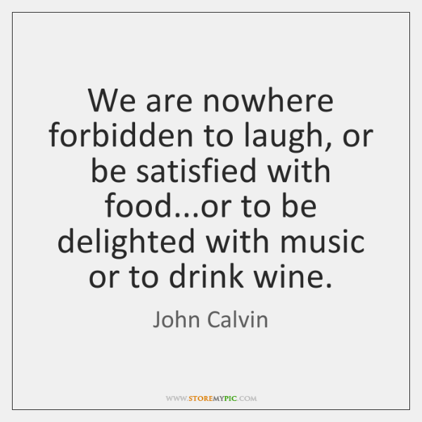 We are nowhere forbidden to laugh, or be satisfied with food...or ...