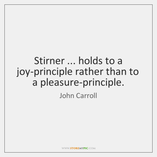 Stirner ... holds to a joy-principle rather than to a pleasure-principle.