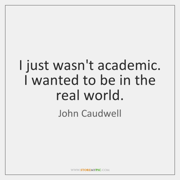 I just wasn't academic. I wanted to be in the real world.
