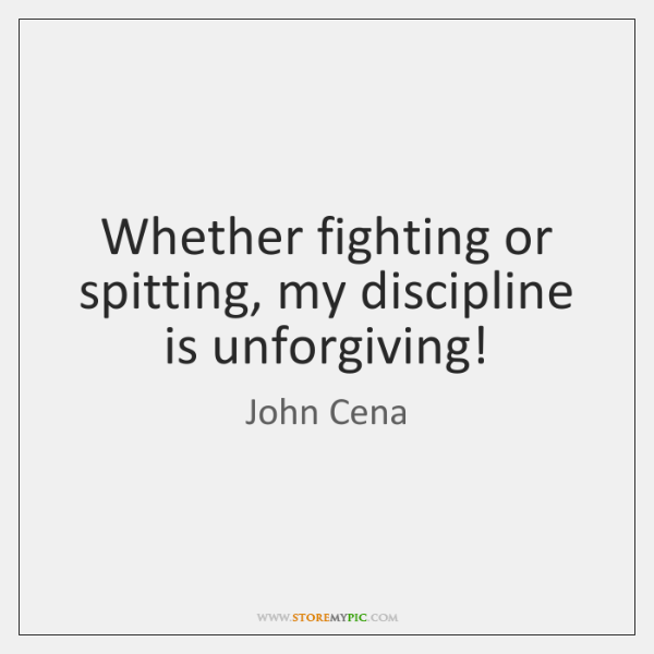 Whether fighting or spitting, my discipline is unforgiving!