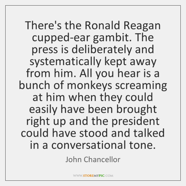 There's the Ronald Reagan cupped-ear gambit. The press is deliberately and systematically ...