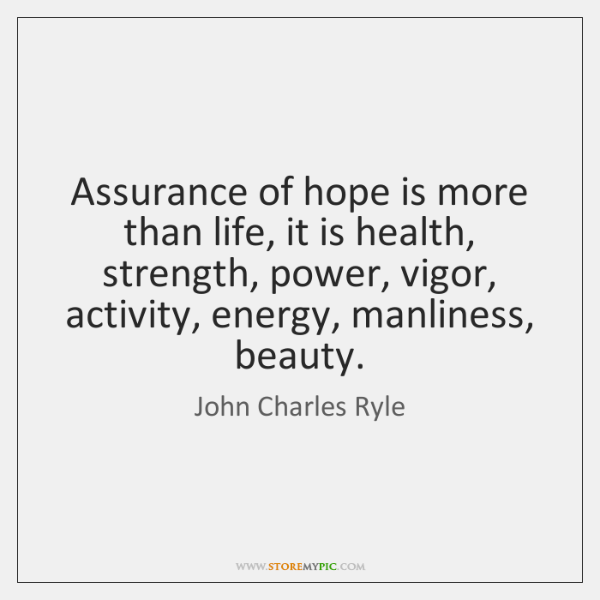 Assurance of hope is more than life, it is health, strength, power, ...