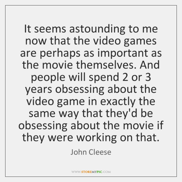 It seems astounding to me now that the video games are perhaps ...