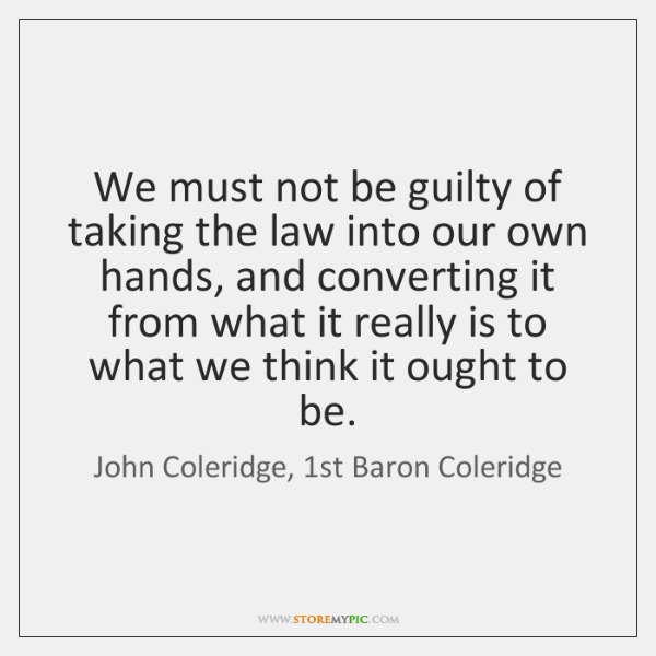 We must not be guilty of taking the law into our own ...