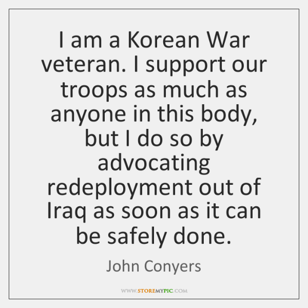 I am a Korean War veteran. I support our troops as much ...
