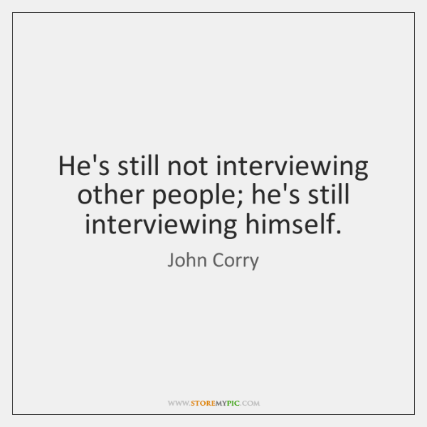 He's still not interviewing other people; he's still interviewing himself.