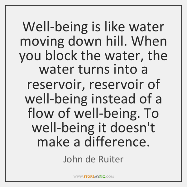 Well-being is like water moving down hill. When you block the water, ...