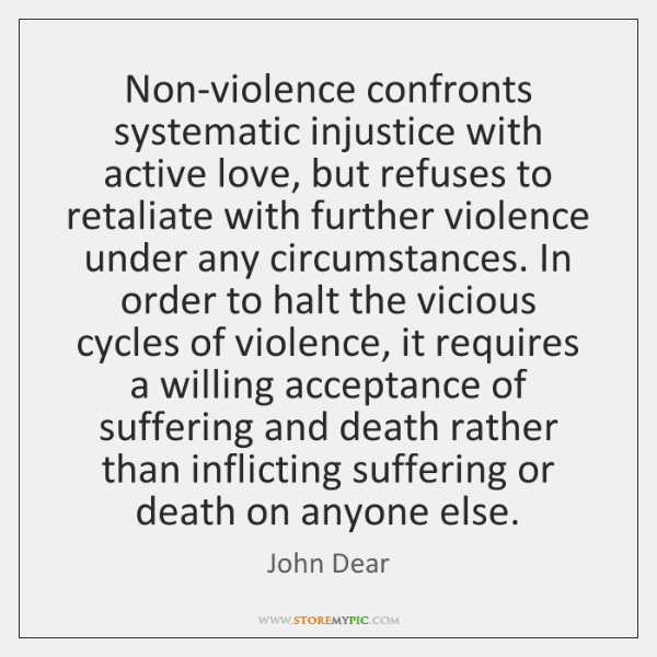 Non-violence confronts systematic injustice with active love, but refuses to retaliate with ...