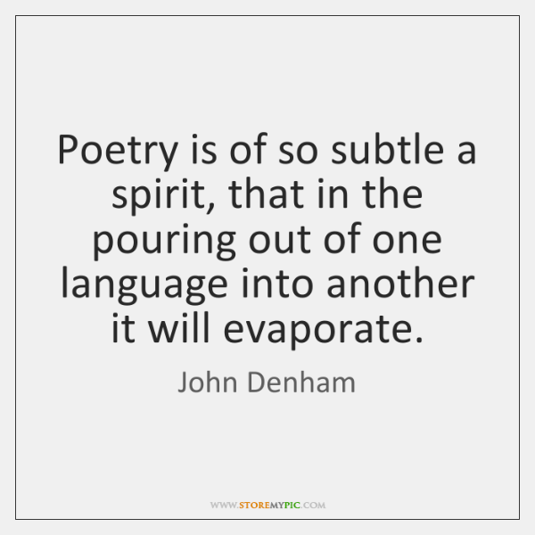 Poetry is of so subtle a spirit, that in the pouring out ...