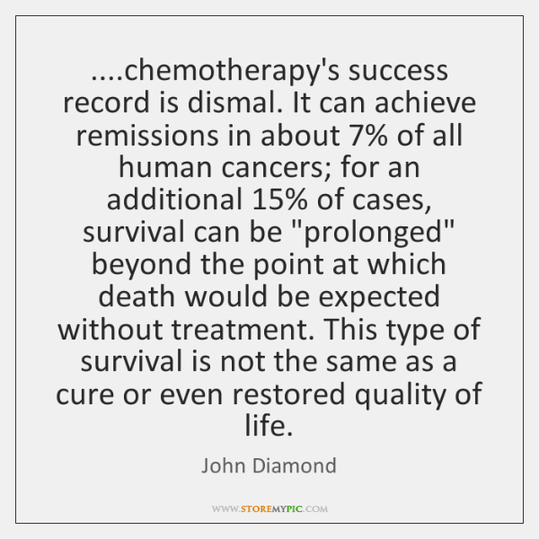 ....chemotherapy's success record is dismal. It can achieve remissions in about 7% of ...