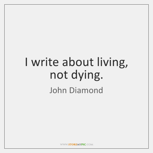 I write about living, not dying.