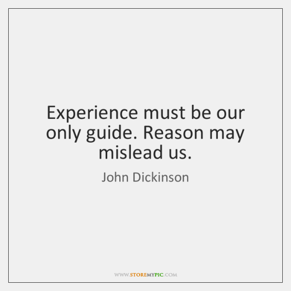 Experience must be our only guide. Reason may mislead us.