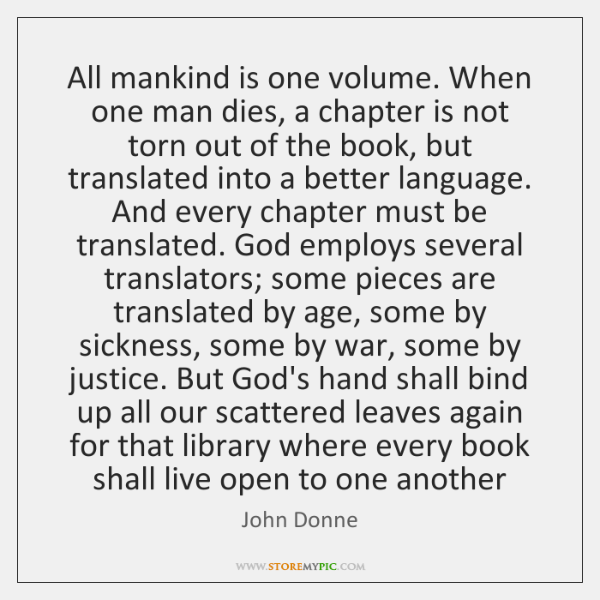 All mankind is one volume. When one man dies, a chapter is ...