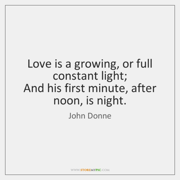 Love is a growing, or full constant light;   And his first minute, ...