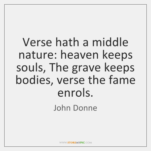 Verse hath a middle nature: heaven keeps souls, The grave keeps bodies, ...