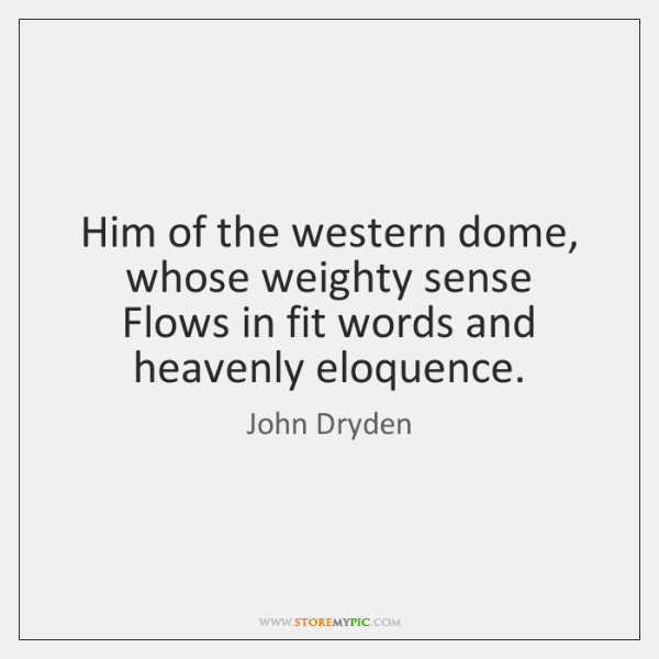 Him of the western dome, whose weighty sense   Flows in fit words ...