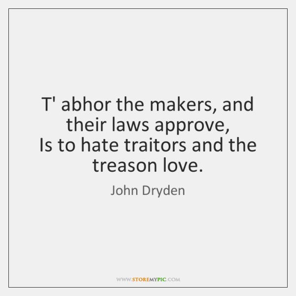 T' abhor the makers, and their laws approve,   Is to hate traitors ...
