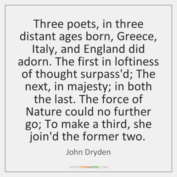 Three poets, in three distant ages born, Greece, Italy, and England did ...