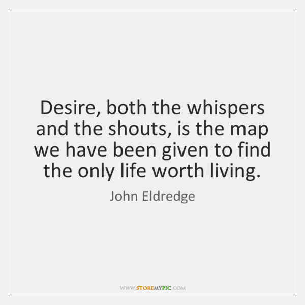 Desire, both the whispers and the shouts, is the map we have ...