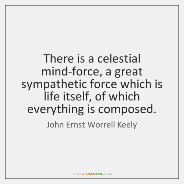 There is a celestial mind-force, a great sympathetic force which is life ...
