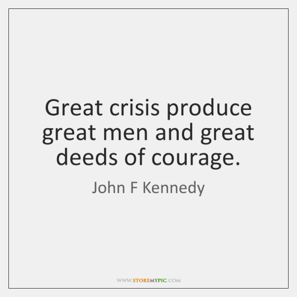 Great crisis produce great men and great deeds of courage.