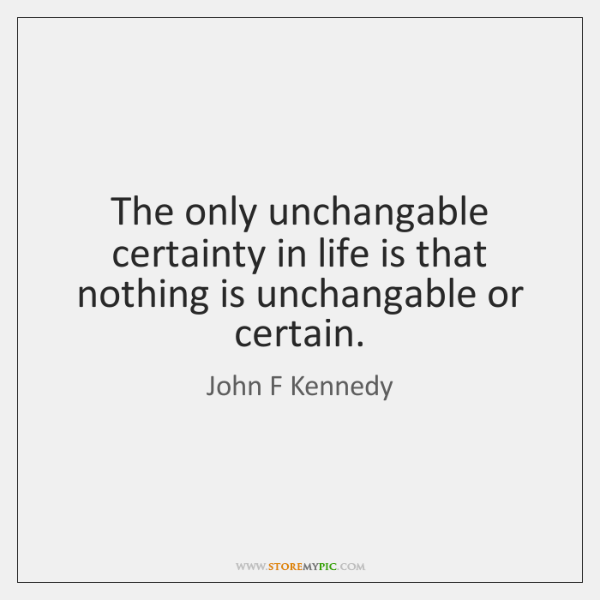 The only unchangable certainty in life is that nothing is unchangable or ...
