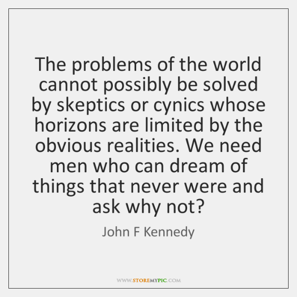The problems of the world cannot possibly be solved by skeptics or ...