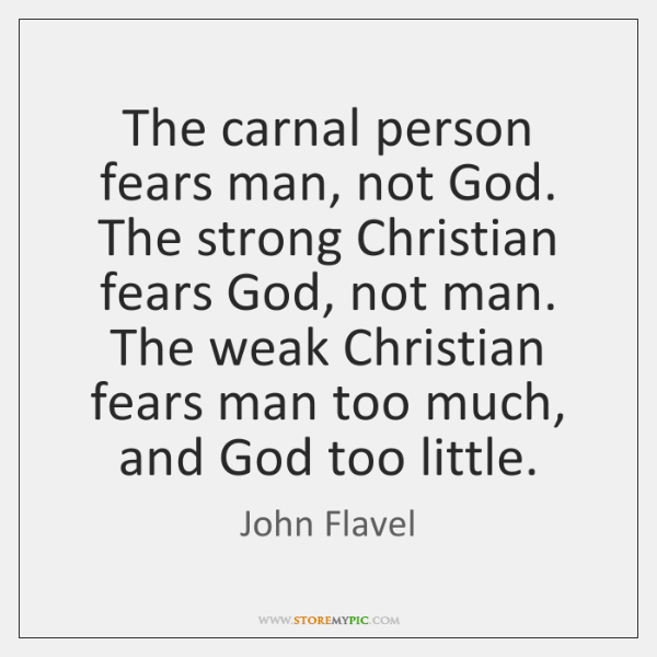 The carnal person fears man, not God. The strong Christian fears God, ...