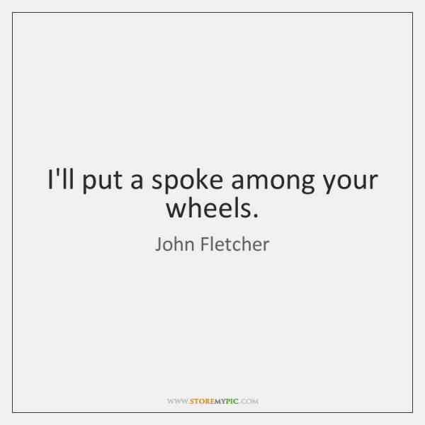 I'll put a spoke among your wheels.