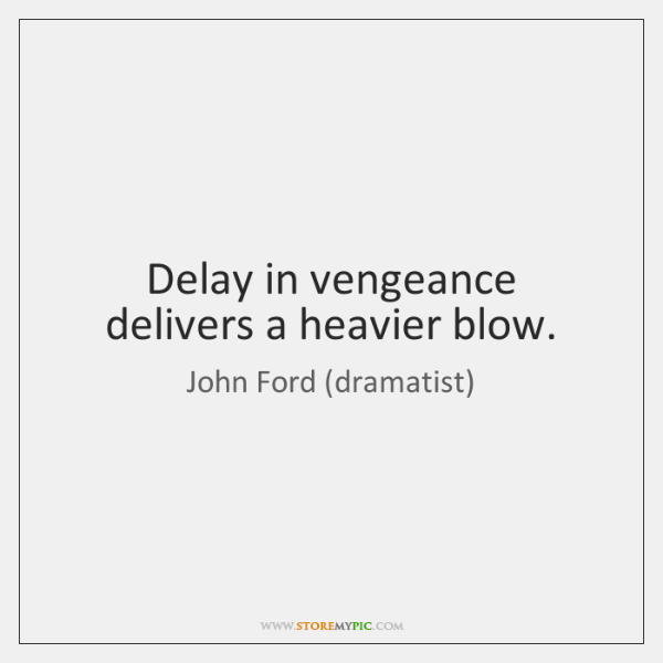 Delay in vengeance delivers a heavier blow.
