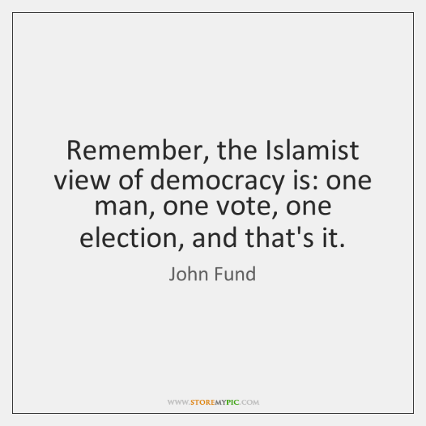 Remember, the Islamist view of democracy is: one man, one vote, one ...
