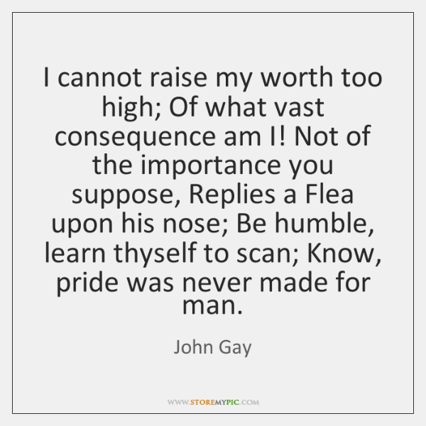I cannot raise my worth too high; Of what vast consequence am ...