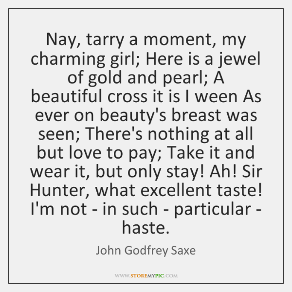 Nay, tarry a moment, my charming girl; Here is a jewel of ...
