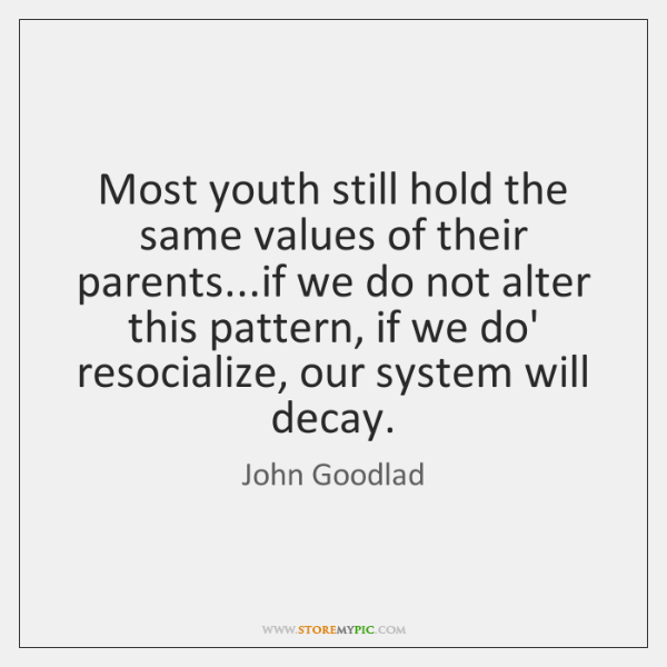 Most youth still hold the same values of their parents...if we ...