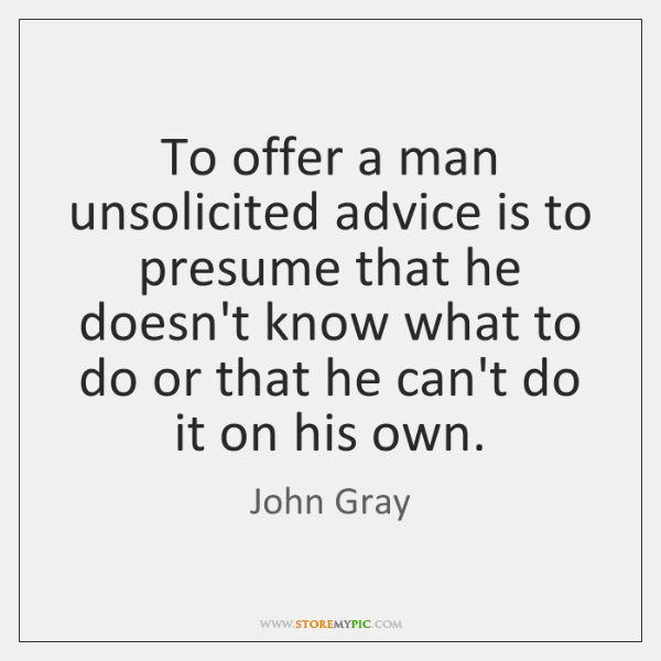 To offer a man unsolicited advice is to presume that he doesn't ...