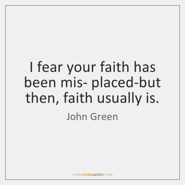 I fear your faith has been mis- placed-but then, faith usually is.