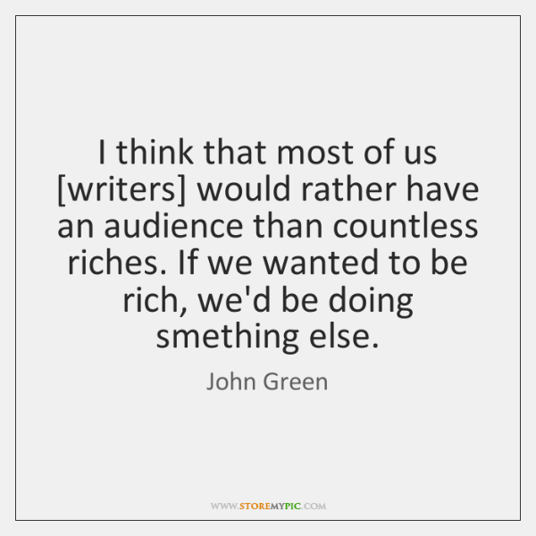 I think that most of us [writers] would rather have an audience ...