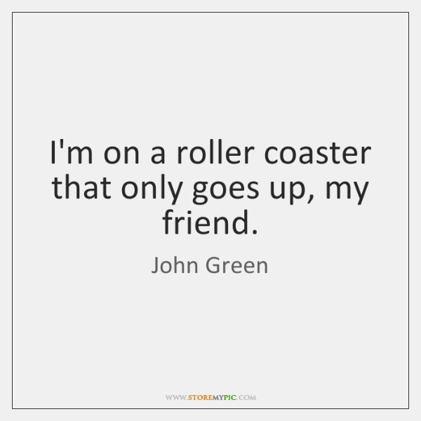 I'm on a roller coaster that only goes up, my friend.