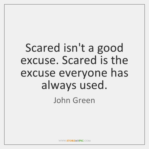Scared isn't a good excuse. Scared is the excuse everyone has always ...